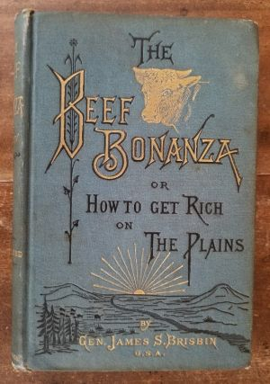 THE BEEF BONANZA; or How To Get Rich on the Plains, being a description of cattle-growing,...