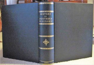 HISTORY OF NORTHERN WISCONSIN containing An Account of It's Settlement, Growth, Development and...